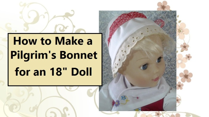 """Image of doll wearing a small white bonnet with a red ribbon. Overlay says, """"How to make a Pilgrim's bonnet for an eighteen inch doll."""""""