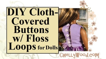 "Click on the link provided for the tutorial video on how to make cloth-covered buttons for your doll clothes. The image shows Mattel's ""Curvy Barbie"" modeling a sleeveless top with cloth covered buttons. Each button also has a braided hoop made using embroidery floss. You can find the free printable sewing patterns and tutorial videos for making this shirt and its buttons at ChellyWood.com"