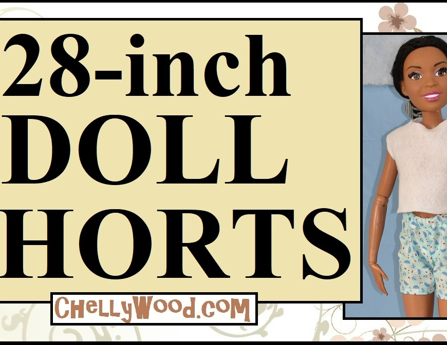 "The image shows Mattel's ""Just Play"" best fashion friend barbie doll, which stands at 28 inches tall. She wears a hand-made pair of shorts with nautical-themed fabric print and a felt hand-made shirt. She's an African-American doll with her hair pulled back in a pony tail. The title header says, ""28-inch doll shorts"" and offers the URL ChellyWood.com, where you can find both the free printable sewing patterns for 28 inch dolls, but also the tutorial videos that show you step by step, how to sew each item of doll clothing. It's likely that these free 28 inch doll patterns not only fit Mattel's 28 inch Barbie, but they may also fit the Disney Descendants 28 inch dolls as well."