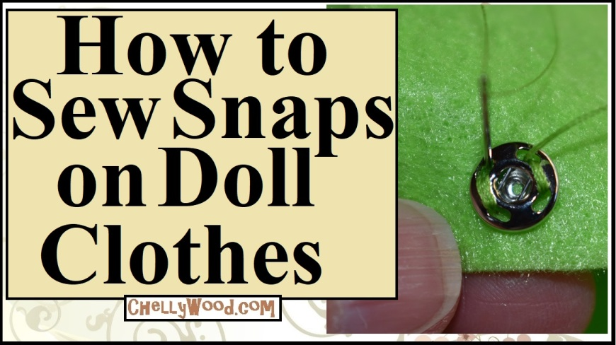 "The image shows a green piece of felt with a Dritz snap on it. The snap is being sewn on using a needle and thread. A person's thumbnail is included in the picture to demonstrate the tiny size of the snap. The overlay says, ""How to Sew Snaps on Doll Clothes"" and offers the URL ChellyWood.com where one can find this and many other free youtube tutorials on the topic of sewing doll clothes (including a number of tips and trips). ChellyWood.com is a website that offers free printable sewing patterns for doll clothes to fit dolls of many shapes and sizes."