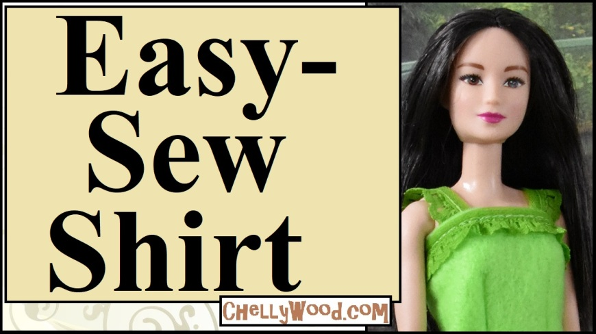 """Please visit ChellyWood.com for FREE printable sewing patterns to fit dolls of many shapes and sizes. The image shows a Mattel Barbie doll wearing a hand-made felt shirt with lace straps and a lace embellishment at the top of the chest area. The overlay says """"easy-sew shirt"""" and offers the URL ChellyWood.com, where crafters and sewing enthusiasts (or even just people learning how to sew--absolute beginners at sewing) can learn to sew this doll's shirt in a short amount of time. Both the free doll clothes patterns and tutuorial videos are provided (tutorial video on youtube) to help kids or adults learn to sew barbie-sized clothes for dolls."""