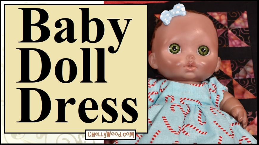 """Please visit ChellyWood.com for FREE printable sewing patterns for dolls of many shapes and sizes. The image shows a Bibi doll from JC Toys' Lil Cutesies line of 8-inch baby dolls wearing a hand-made holiday dress with puffy sleeves. The overlay says """"Baby doll dress"""" and offers the URL ChellyWood.com, where you can find, download, and print free patterns for not just this little 8 inch baby doll, but other dolls ranging in size from two and a half inches tall to twenty-eight inches high."""