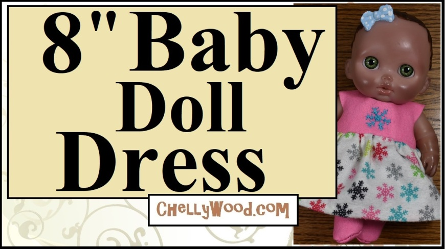 """The image shows an 8"""" baby doll wearing a handmade doll dress designed with little holiday snowflakes. The overlay says, """"8-inch Baby doll Dress"""" and offers the URL ChellyWood.com, where you can find the free patterns and easy-to-follow DIY tutorial videos showing how to sew this baby doll dress to fit 8-inch baby dolls like the one shown in the image (a bibi doll from the Lil cutesies collection made by JC toys)."""