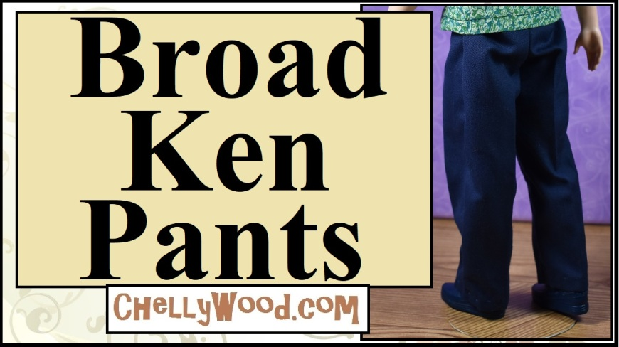 "The image shows a Broad Ken doll from Mattel modeling a pair of handmade navy blue trousers. These pants are designed specifically to fit dolls like Broad Ken with a shorter inseam than Ken and a wider waistline. the overlay says ""Broad Ken Pants"" and offers the URL ChellyWood.com where you can find free printable sewing patterns for making these pants and other costumes for fashion dolls of many shapes and sizes."
