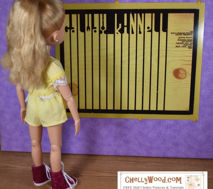 "The image shows the 18-inch BFC Ink Kaitlin doll wearing handmade shorts with an elastic waistband and a lace-trimmed (and rick rack trimmed) short-sleeved shirt made of the same springtime yellow fabric as the shorts. She wears glittery pink high-top sneakers with the whole ensemble and her hair is pulled up in a pony tail. She's looking closely at a poster on the wall of the diorama in which she stands. The poster advertisement says ""Galway Kinnel"" and is a retro-style poster for a poetry reading at the University of Arizona Poetry Center. The wording slightly resembles piano keys but instead of white ivory, the lines of the keys are made of oak-like wood. The watermark on this image says you can find free doll clothes patterns and tutorials at Chelly Wood dot com."
